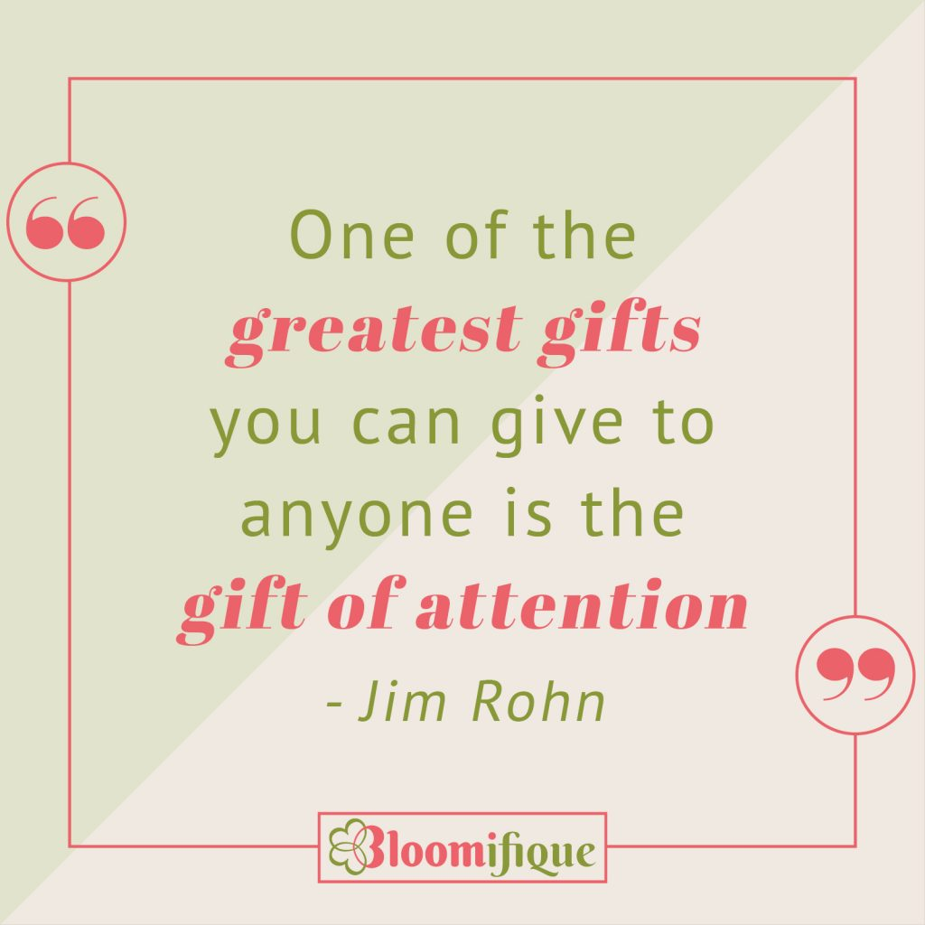 Attention is the greatest gift you can give to anyone is the gift of attention - Jim Rohn